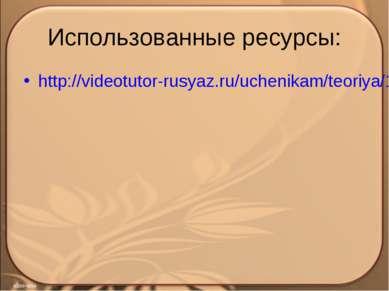 Использованные ресурсы: http://videotutor-rusyaz.ru/uchenikam/teoriya/174-sin...