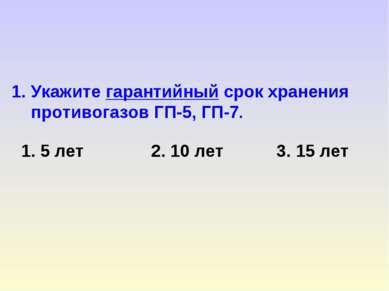1. Укажите гарантийный срок хранения противогазов ГП-5, ГП-7. 1. 5 лет 2. 10 ...
