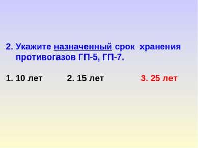 2. Укажите назначенный срок хранения противогазов ГП-5, ГП-7. 1. 10 лет 2. 15...