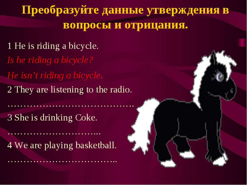 Преобразуйте данные утверждения в вопросы и отрицания. 1 He is riding a bicyc...