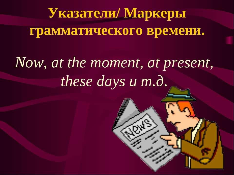 Указатели/ Маркеры грамматического времени. Now, at the moment, at present, t...