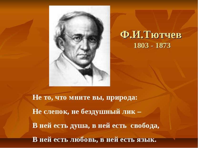 Ф.И.Тютчев 1803 - 1873 Не то, что мните вы, природа: Не слепок, не бездушный ...