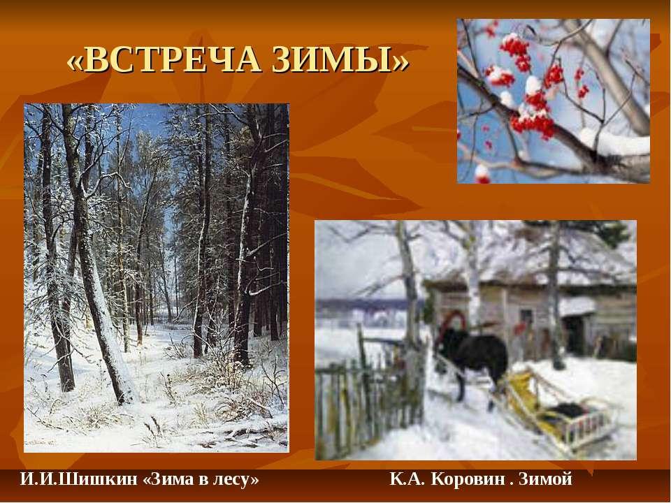 «ВСТРЕЧА ЗИМЫ» К.А. Коровин . Зимой И.И.Шишкин «Зима в лесу»