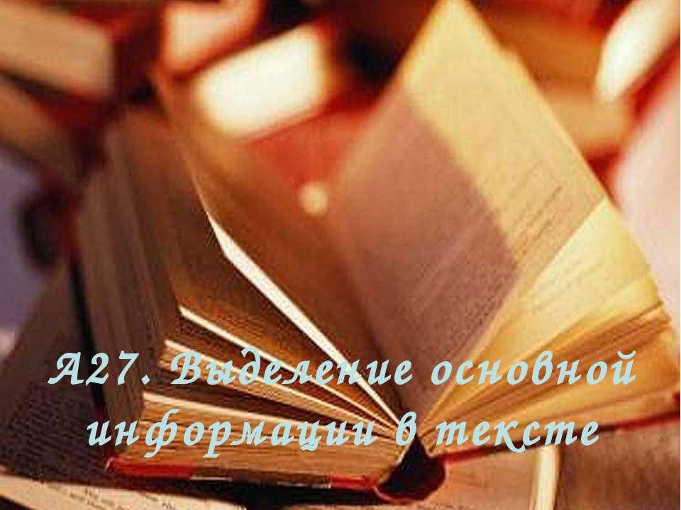 А27. Выделение основной информации в тексте