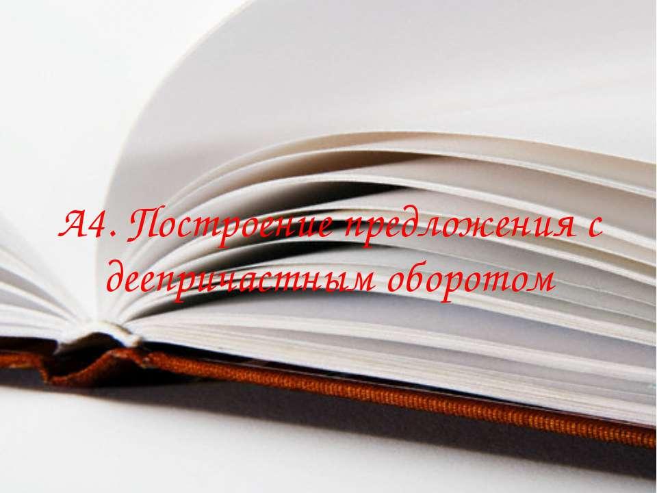 А4. Построение предложения с деепричастным оборотом