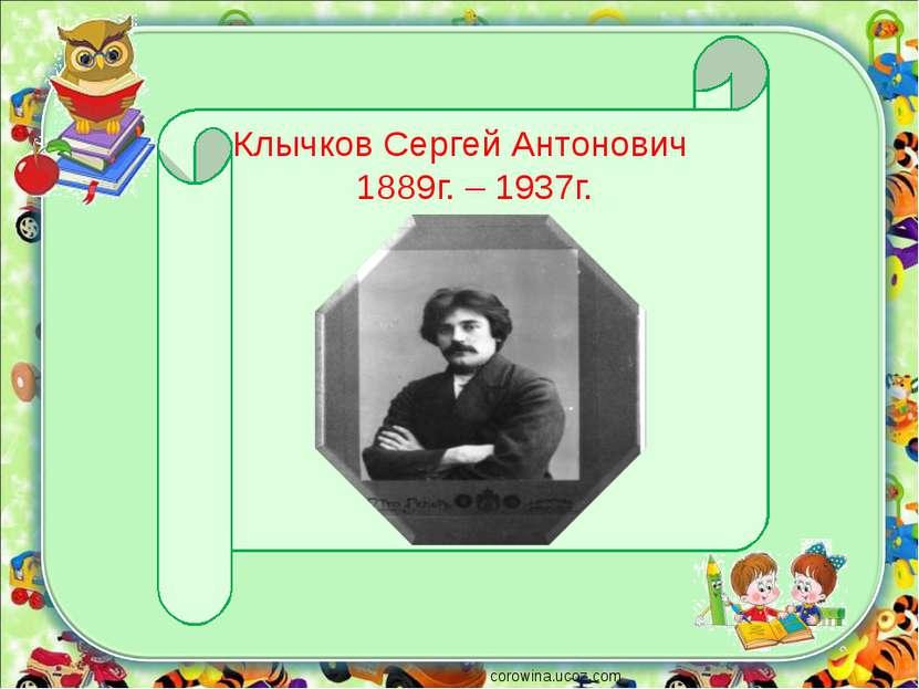 corowina.ucoz.com Клычков Сергей Антонович 1889г. – 1937г.