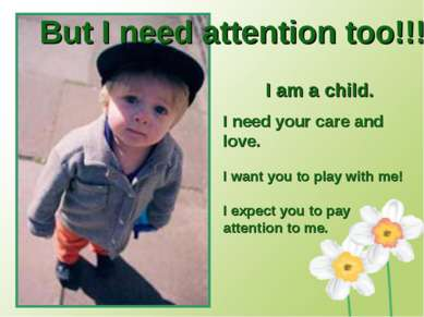 But I need attention too!!! I am a child. I need your care and love. I want y...