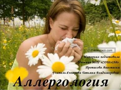 Аллергология Материал подготовила Ученица МОУ «СОШ»198» Протасова Анастасия У...