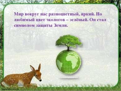 Мир вокруг нас разноцветный, яркий. Но любимый цвет экологов – зелёный. Он ст...