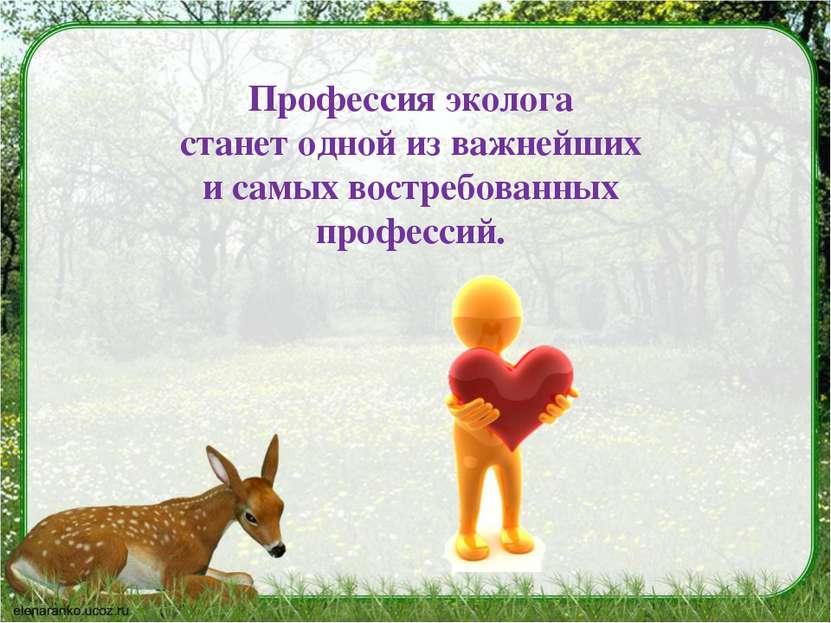 Профессия эколога станет одной из важнейших и самых востребованных профессий.