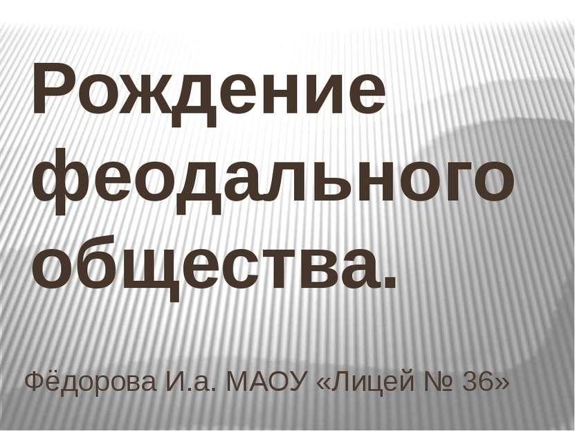 Фёдорова И.а. МАОУ «Лицей № 36» Рождение феодального общества.