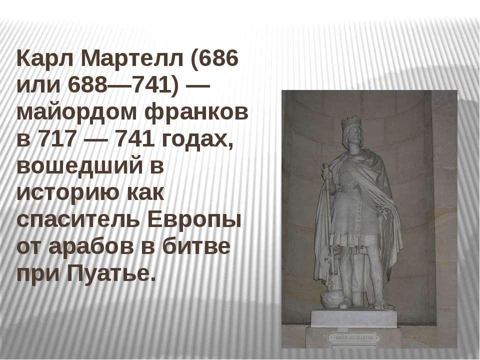 Карл Мартелл (686 или 688—741)— майордом франков в 717— 741 годах, вошедший...