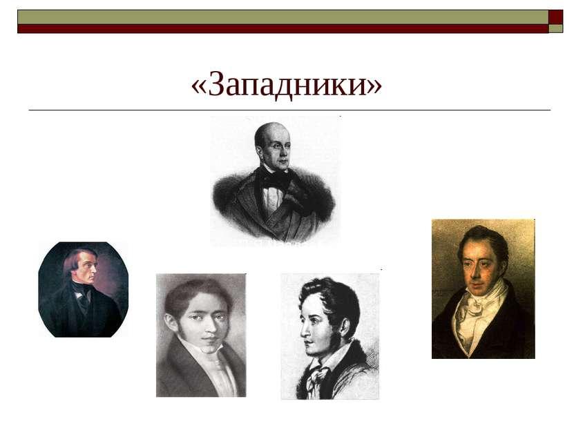 «Западники» П.Я.Чаадаев В.Г.Белинский Н.П.Огарёв А.И.Герцен Н.И.Тургенев