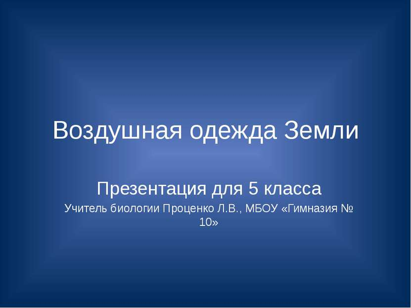 Воздушная одежда Земли Презентация для 5 класса Учитель биологии Проценко Л.В...