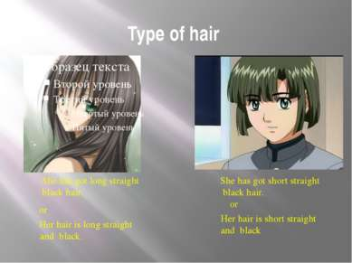 Type of hair She has got long straight black hair. or Her hair is long straig...