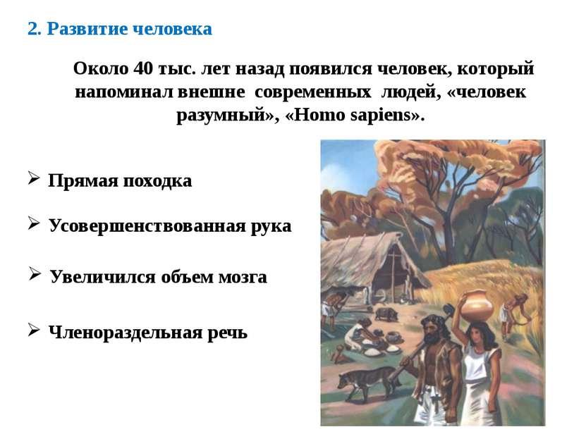 2. Развитие человека Около 40 тыс. лет назад появился человек, который напоми...