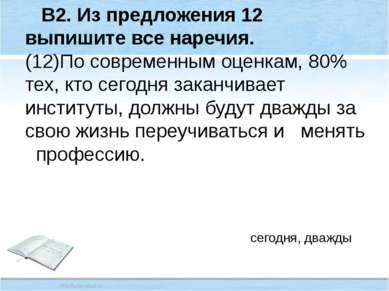 В2. Из предложения 12 выпишите все наречия. (12)По современным оценкам, 80% т...