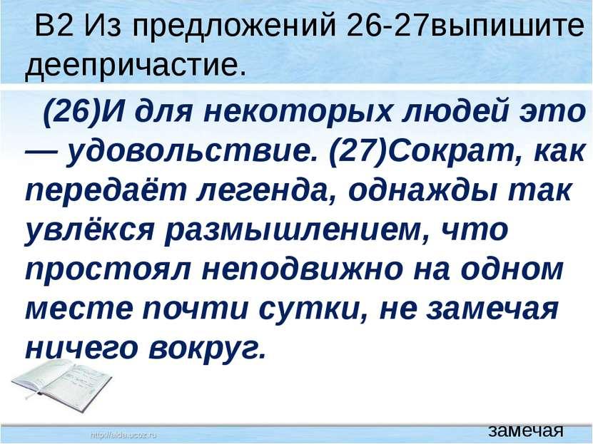 В2 Из предложений 26-27выпишите деепричастие. (26)И для некоторых людей это —...