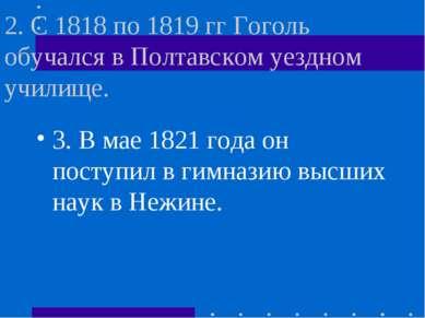 2. С 1818 по 1819 гг Гоголь обучался в Полтавском уездном училище. 3. В мае 1...