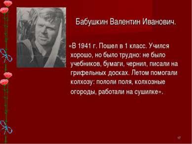Бабушкин Валентин Иванович. «В 1941 г. Пошел в 1 класс. Учился хорошо, но был...