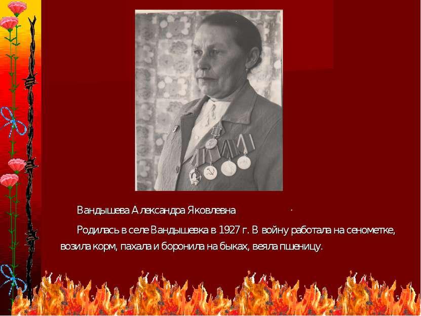 * Вандышева Александра Яковлевна Родилась в селе Вандышевка в 1927 г. В войну...