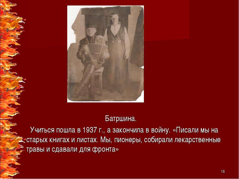 Батршина. Учиться пошла в 1937 г., а закончила в войну. «Писали мы на старых ...