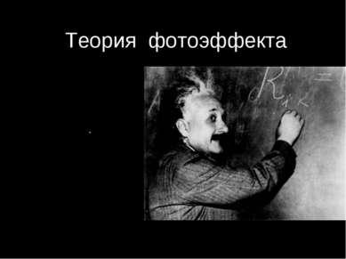 . Теория фотоэффекта Альберт Эйнштейн 1905 г. Развитие идеи Планка: Свет не т...