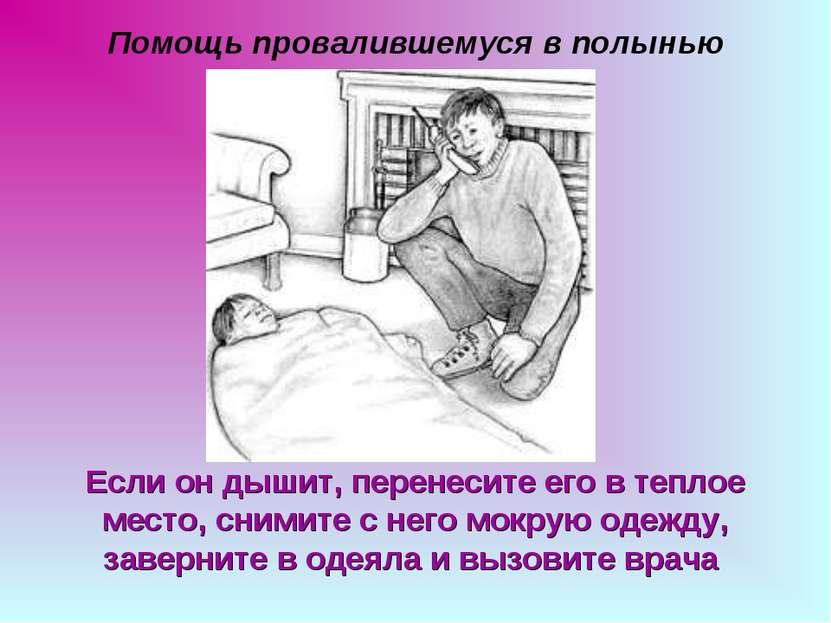 Помощь провалившемуся в полынью Если он дышит, перенесите его в теплое место,...