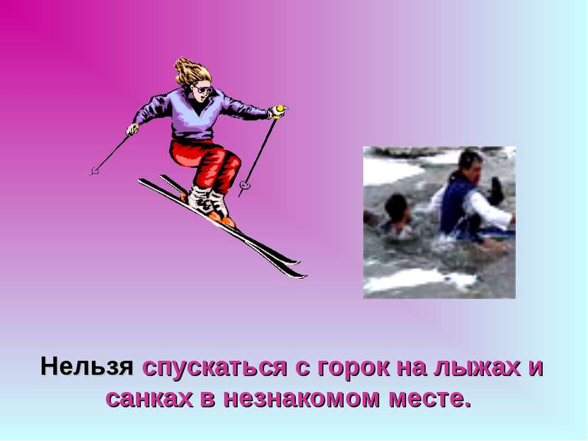 Нельзя спускаться с горок на лыжах и санках в незнакомом месте.