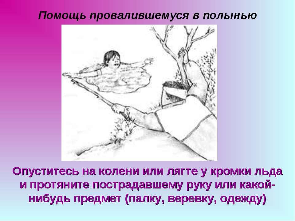Помощь провалившемуся в полынью Опуститесь на колени или лягте у кромки льда ...