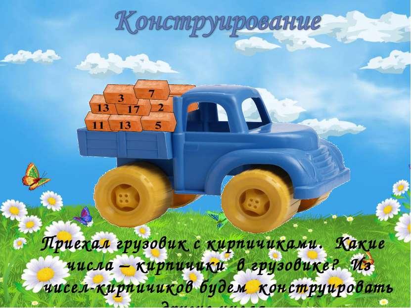 Приехал грузовик с кирпичиками. Какие числа – кирпичики в грузовике? Из чисел...