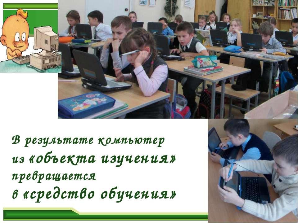 В результате компьютер из «объекта изучения» превращается в «средство обучения»