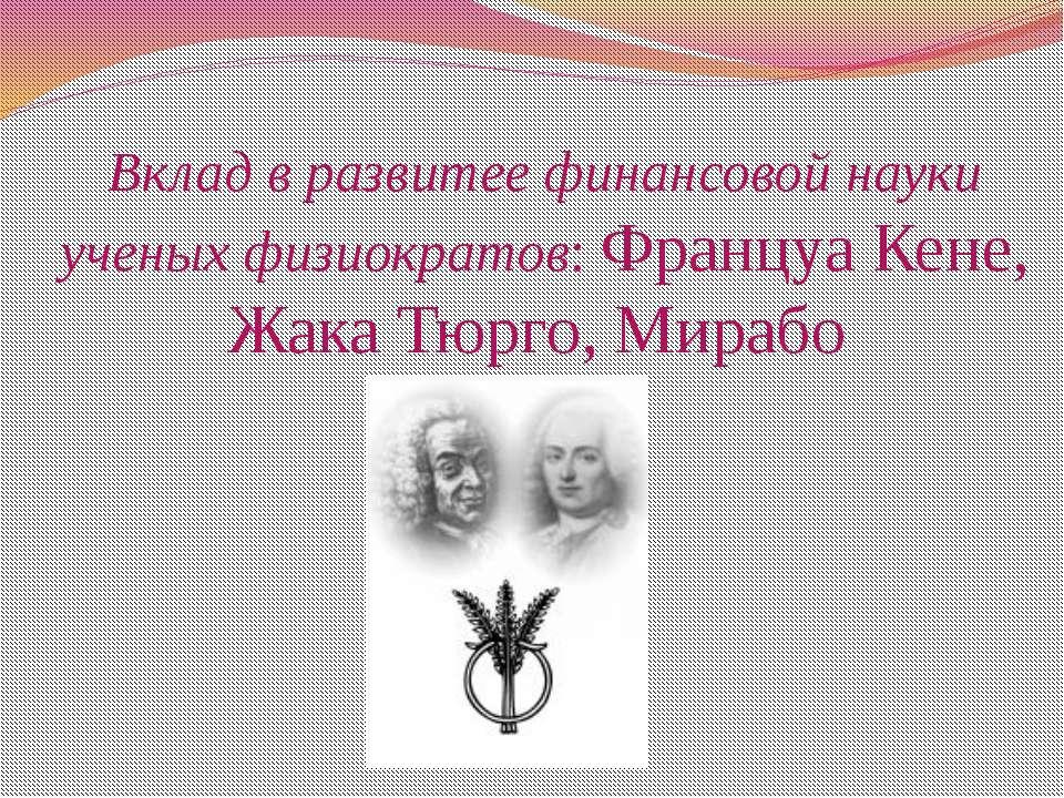 Вклад в развитее финансовой науки ученых физиократов: Француа Кене, Жака Тюрг...