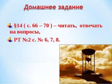 §14 ( с. 66 – 70 ) – читать, отвечать на вопросы, РТ №2 с. № 6, 7, 8.