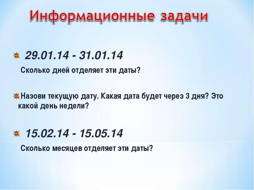 29.01.14 - 31.01.14 Сколько дней отделяет эти даты? Назови текущую дату. Кака...
