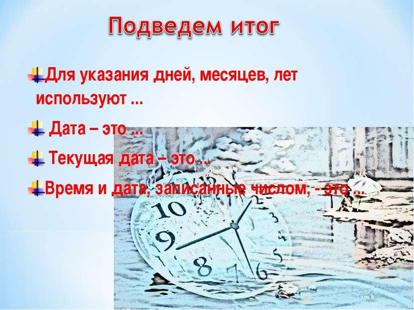 Для указания дней, месяцев, лет используют ... Дата – это ... Текущая дата – ...