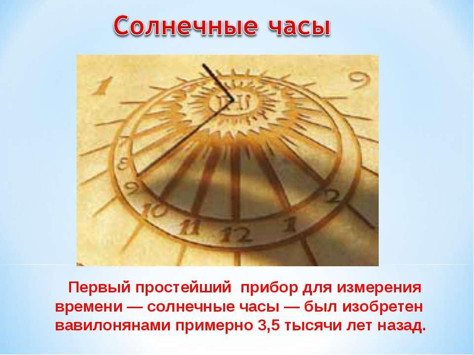 Первый простейший прибор для измерения времени — солнечные часы — был изобрет...