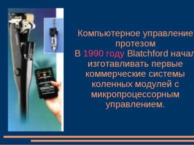 Компьютерное управление протезом В 1990 году Blatchford начал изготавливать п...
