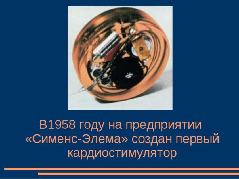В1958 году на предприятии «Сименс-Элема» создан первый кардиостимулятор