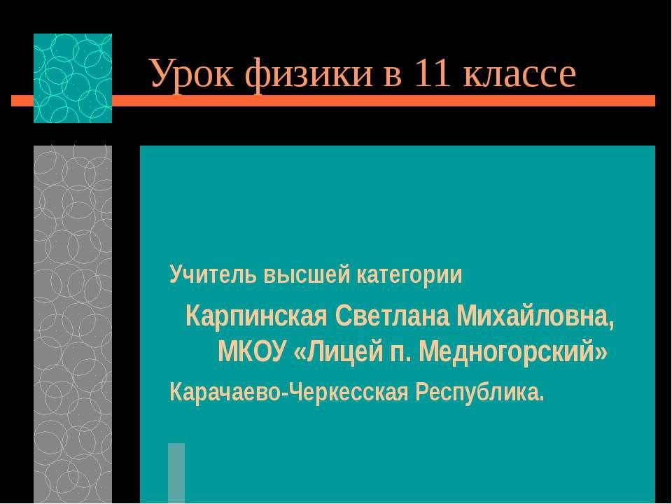 Урок физики в 11 классе Учитель высшей категории Карпинская Светлана Михайлов...