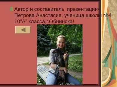 """Автор и составитель презентации- Петрова Анастасия, ученица школы №4 10""""А"""" кл..."""
