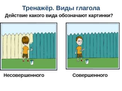 Тренажёр. Виды глагола Действие какого вида обозначают картинки? Несовершенно...