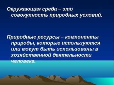 Окружающая среда – это совокупность природных условий. Природные ресурсы – ко...