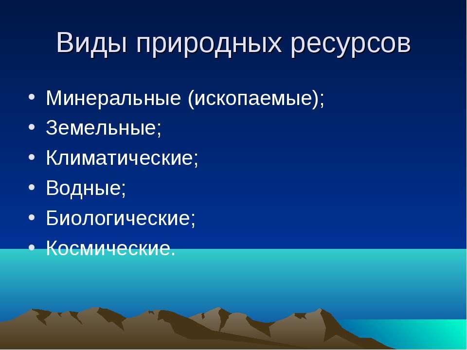 Виды природных ресурсов Минеральные (ископаемые); Земельные; Климатические; В...