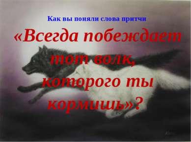 Как вы поняли слова притчи «Всегда побеждает тот волк, которого ты кормишь»?