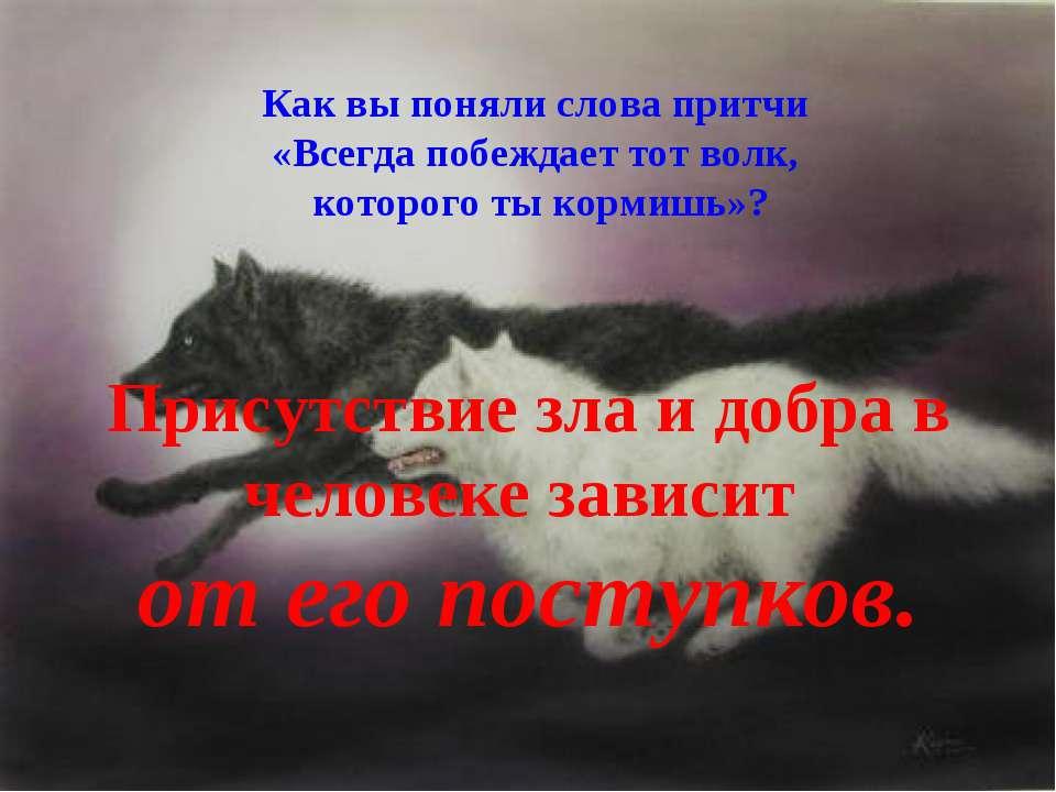 Как вы поняли слова притчи «Всегда побеждает тот волк, которого ты кормишь»? ...