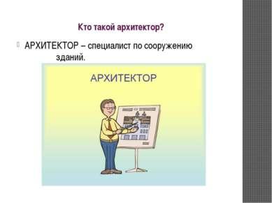 Кто такой архитектор? АРХИТЕКТОР – специалист по сооружению зданий.