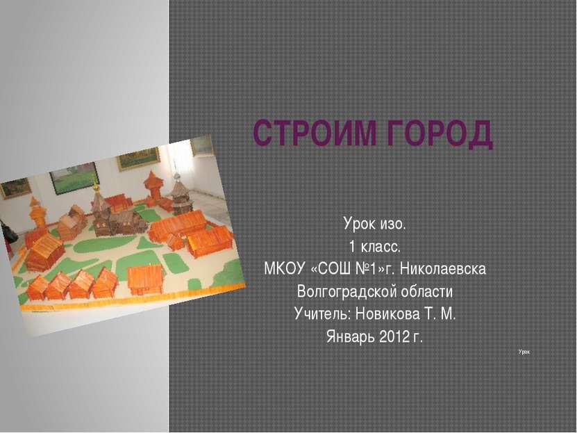СТРОИМ ГОРОД Урок изо. 1 класс. МКОУ «СОШ №1»г. Николаевска Волгоградской обл...