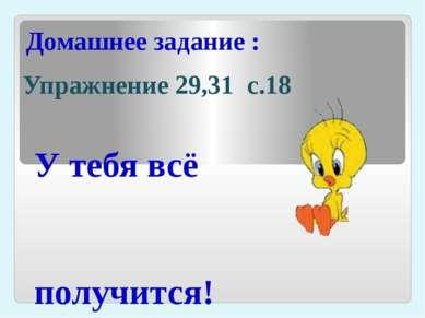 Домашнее задание : Упражнение 29,31 с.18 У тебя всё получится!