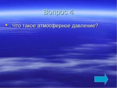 Вопрос 4 . Что такое атмосферное давление?